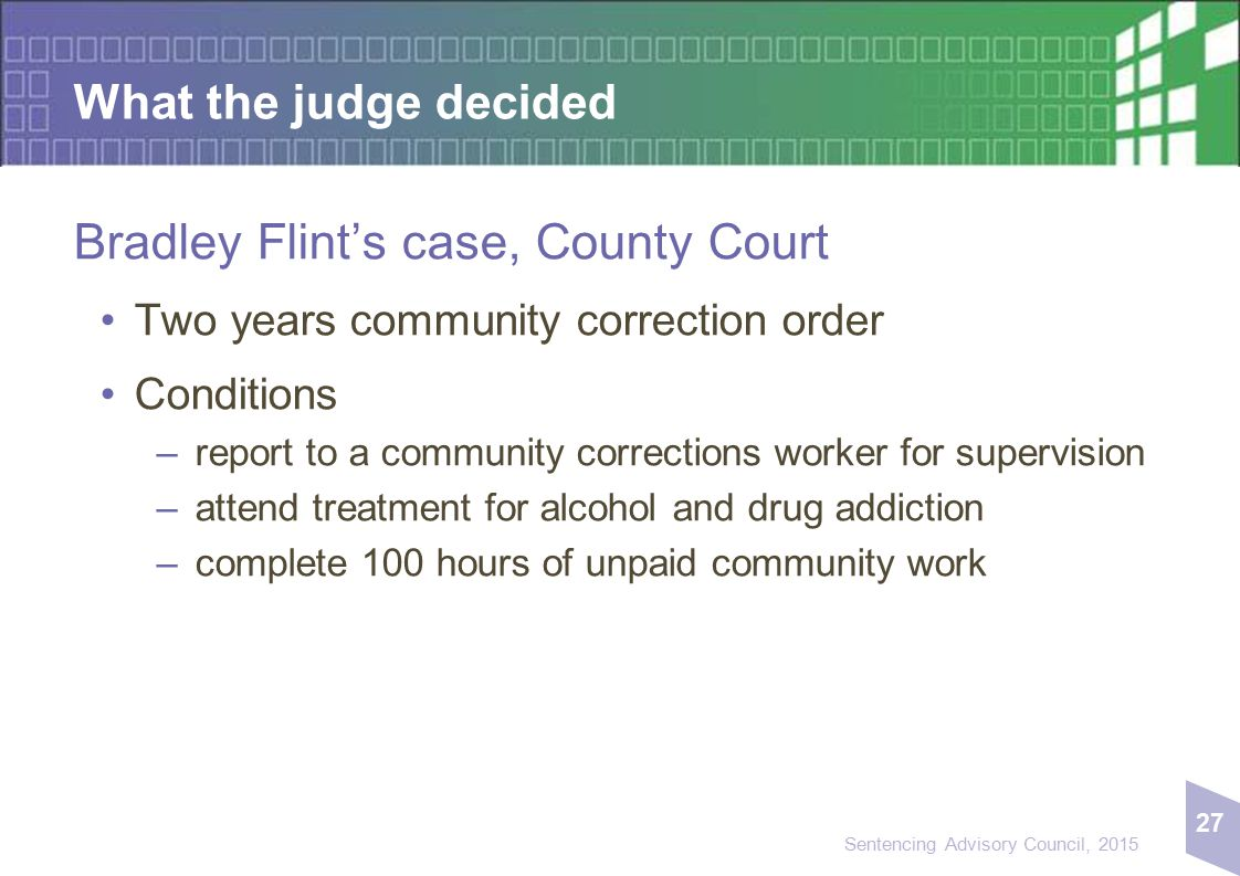 27 Sentencing Advisory Council, 2015 What the judge decided Bradley Flint's case, County Court Two years community correction order Conditions – repor