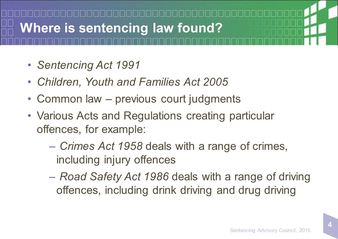 4 Sentencing Advisory Council, 2015 Where is sentencing law found? Sentencing Act 1991 Children, Youth and Families Act 2005 Common law – previous cou