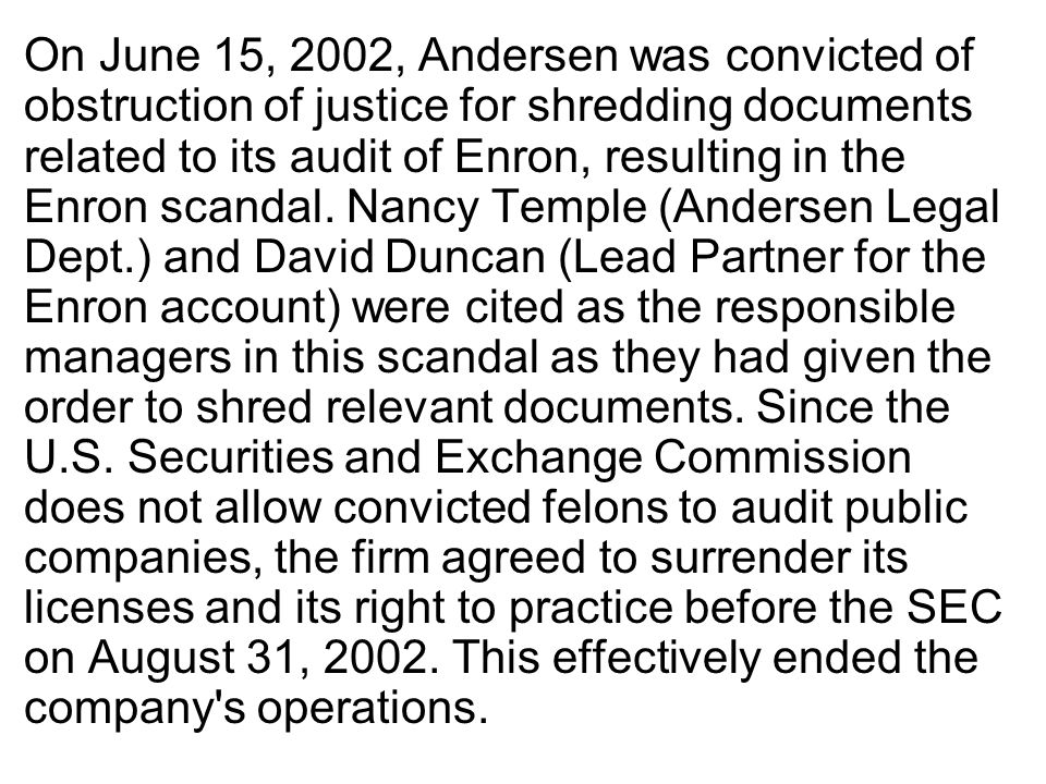 On June 15, 2002, Andersen was convicted of obstruction of justice for shredding documents related to its audit of Enron, resulting in the Enron scand