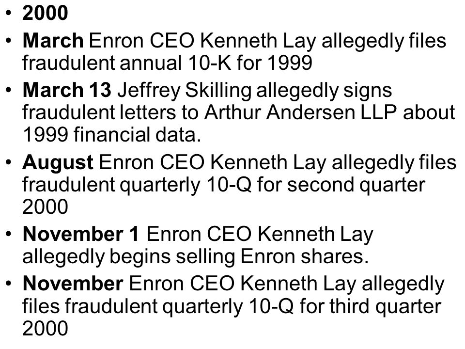 2000 March Enron CEO Kenneth Lay allegedly files fraudulent annual 10-K for 1999 March 13 Jeffrey Skilling allegedly signs fraudulent letters to Arthu