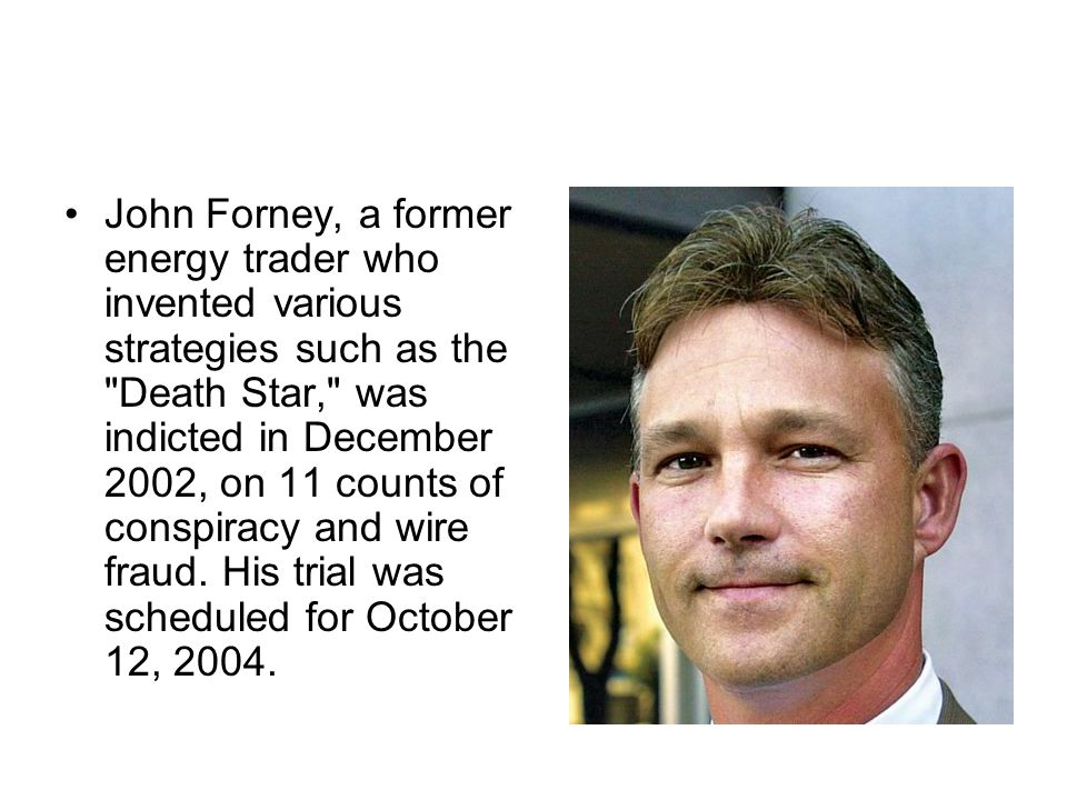 John Forney, a former energy trader who invented various strategies such as the Death Star, was indicted in December 2002, on 11 counts of conspiracy and wire fraud.