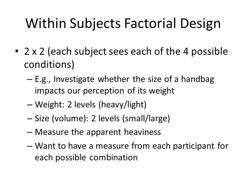 Within Subjects Factorial Design 2 x 2 (each subject sees each of the 4 possible conditions) – E.g., Investigate whether the size of a handbag impacts