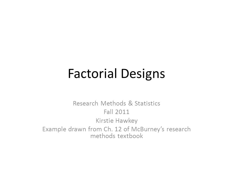 Factorial Designs Research Methods & Statistics Fall 2011 Kirstie Hawkey Example drawn from Ch.