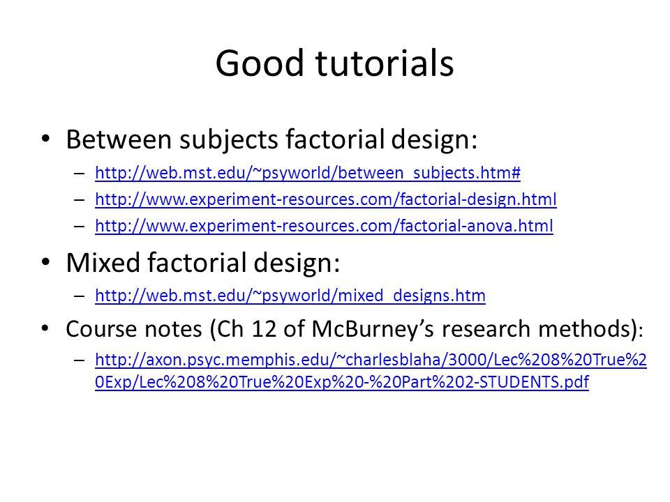 Good tutorials Between subjects factorial design: – http://web.mst.edu/~psyworld/between_subjects.htm# http://web.mst.edu/~psyworld/between_subjects.htm# – http://www.experiment-resources.com/factorial-design.html http://www.experiment-resources.com/factorial-design.html – http://www.experiment-resources.com/factorial-anova.html http://www.experiment-resources.com/factorial-anova.html Mixed factorial design: – http://web.mst.edu/~psyworld/mixed_designs.htm http://web.mst.edu/~psyworld/mixed_designs.htm Course notes (Ch 12 of McBurney's research methods) : – http://axon.psyc.memphis.edu/~charlesblaha/3000/Lec%208%20True%2 0Exp/Lec%208%20True%20Exp%20-%20Part%202-STUDENTS.pdf http://axon.psyc.memphis.edu/~charlesblaha/3000/Lec%208%20True%2 0Exp/Lec%208%20True%20Exp%20-%20Part%202-STUDENTS.pdf