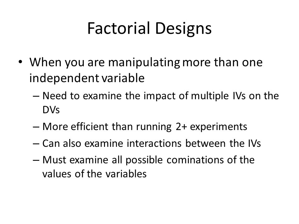 Factorial Designs When you are manipulating more than one independent variable – Need to examine the impact of multiple IVs on the DVs – More efficient than running 2+ experiments – Can also examine interactions between the IVs – Must examine all possible cominations of the values of the variables