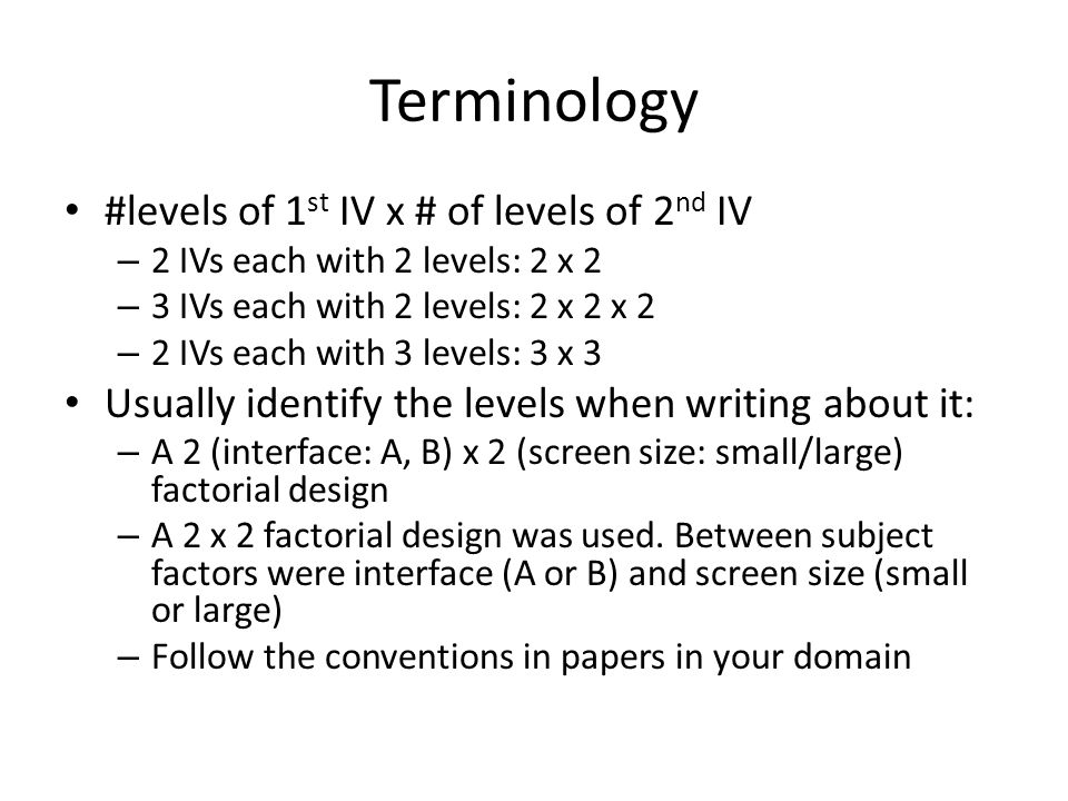 Terminology #levels of 1 st IV x # of levels of 2 nd IV – 2 IVs each with 2 levels: 2 x 2 – 3 IVs each with 2 levels: 2 x 2 x 2 – 2 IVs each with 3 levels: 3 x 3 Usually identify the levels when writing about it: – A 2 (interface: A, B) x 2 (screen size: small/large) factorial design – A 2 x 2 factorial design was used.