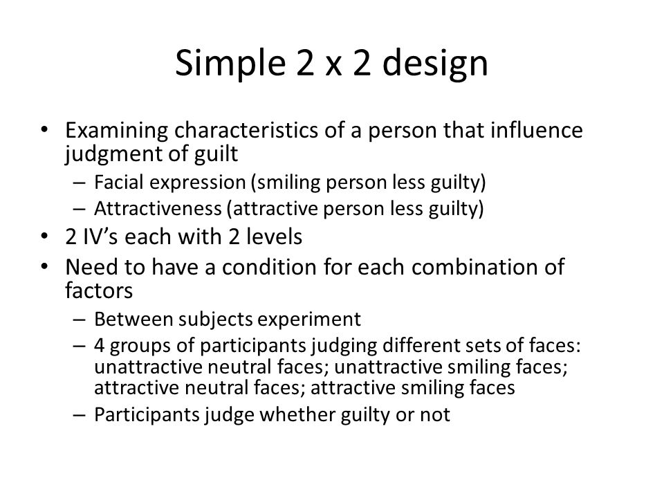 Simple 2 x 2 design Examining characteristics of a person that influence judgment of guilt – Facial expression (smiling person less guilty) – Attractiveness (attractive person less guilty) 2 IV's each with 2 levels Need to have a condition for each combination of factors – Between subjects experiment – 4 groups of participants judging different sets of faces: unattractive neutral faces; unattractive smiling faces; attractive neutral faces; attractive smiling faces – Participants judge whether guilty or not