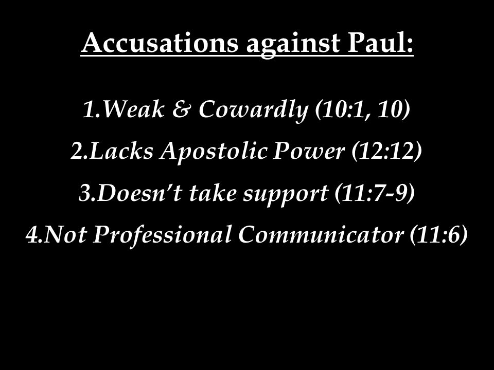 Accusations against Paul: 1.Weak & Cowardly (10:1, 10) 2.Lacks Apostolic Power (12:12) 3.Doesn't take support (11:7-9) 4.Not Professional Communicator (11:6)