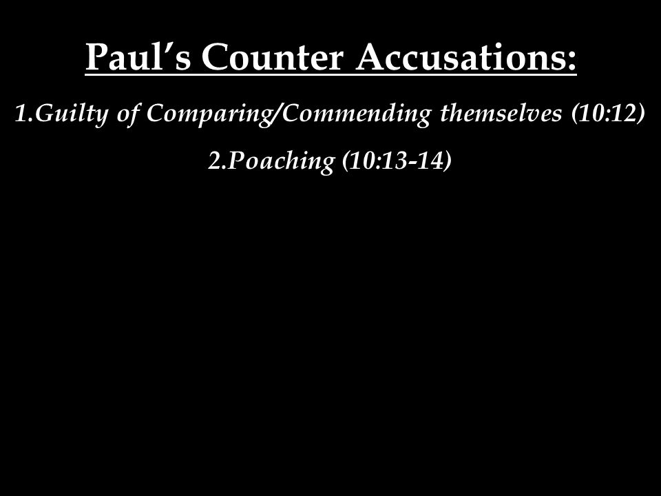 Paul's Counter Accusations: 1.Guilty of Comparing/Commending themselves (10:12) 2.Poaching (10:13-14)