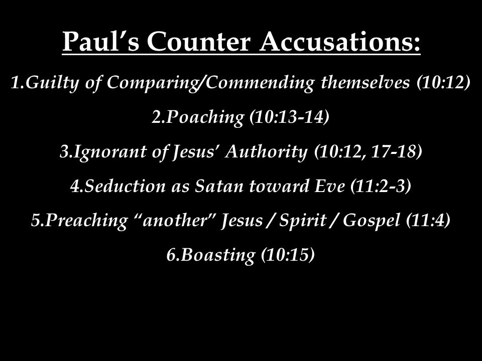 Paul's Counter Accusations: 1.Guilty of Comparing/Commending themselves (10:12) 2.Poaching (10:13-14) 3.Ignorant of Jesus' Authority (10:12, 17-18) 4.Seduction as Satan toward Eve (11:2-3) 5.Preaching another Jesus / Spirit / Gospel (11:4) 6.Boasting (10:15)