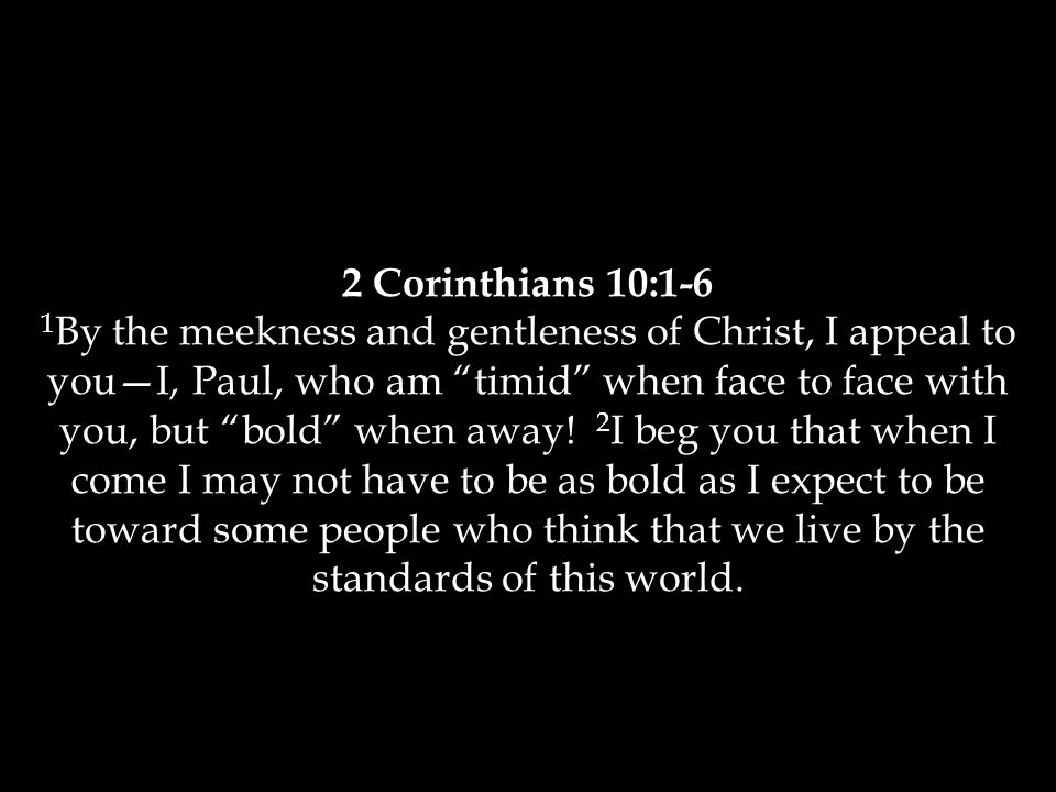 2 Corinthians 10:1-6 1 By the meekness and gentleness of Christ, I appeal to you—I, Paul, who am timid when face to face with you, but bold when away.