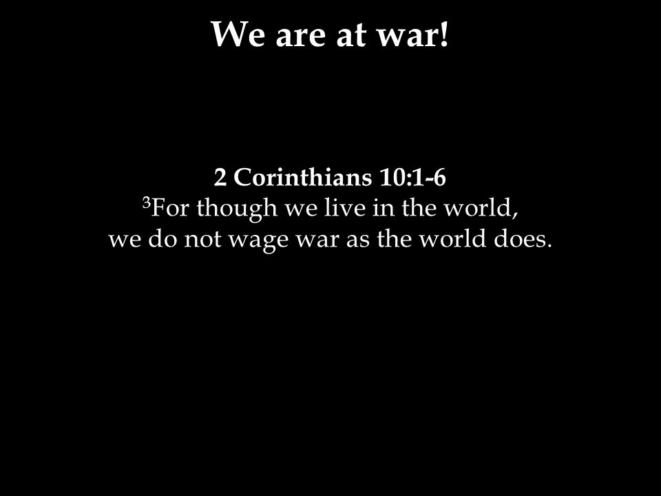 2 Corinthians 10:1-6 3 For though we live in the world, we do not wage war as the world does.