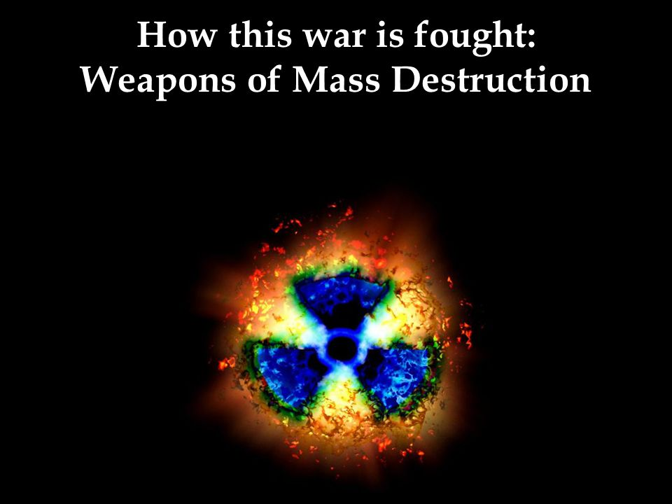 How this war is fought: Weapons of Mass Destruction