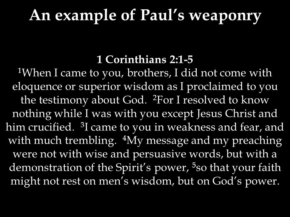 1 Corinthians 2:1-5 1 When I came to you, brothers, I did not come with eloquence or superior wisdom as I proclaimed to you the testimony about God.