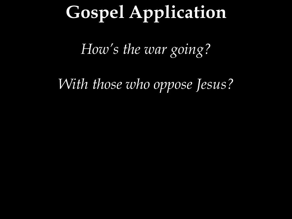 Gospel Application How's the war going With those who oppose Jesus