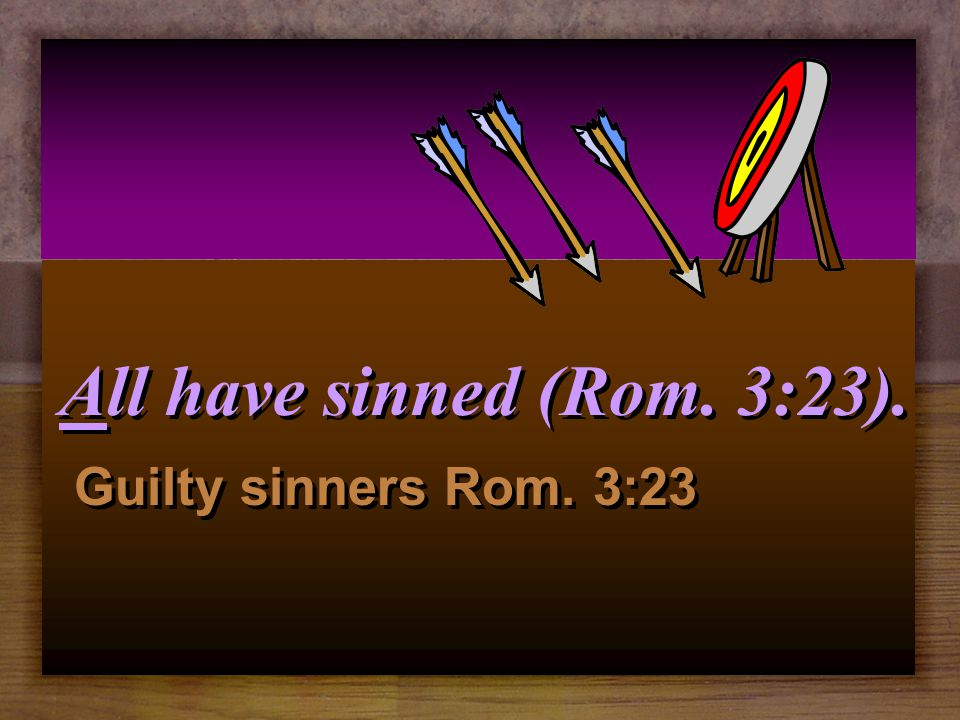 All have sinned (Rom. 3:23) and come short of the glory of God.