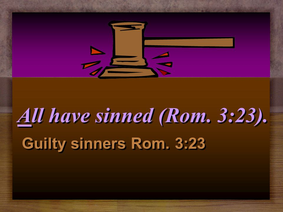 All have sinned (Rom. 3:23). Guilty sinners Rom. 3:23