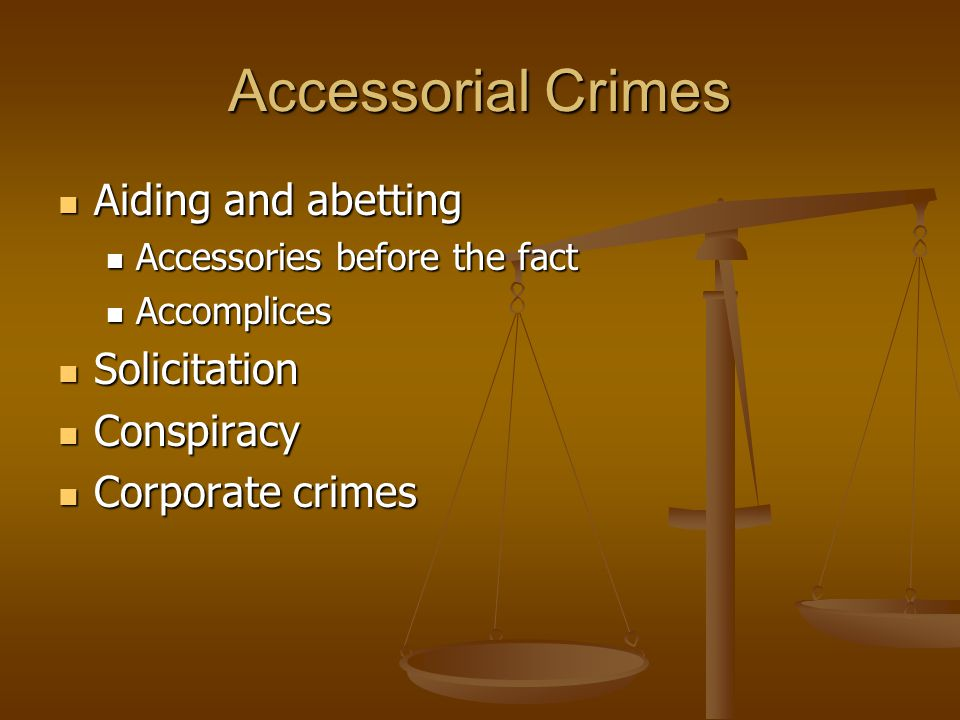 Accessorial Crimes Aiding and abetting Aiding and abetting Accessories before the fact Accessories before the fact Accomplices Accomplices Solicitation Solicitation Conspiracy Conspiracy Corporate crimes Corporate crimes