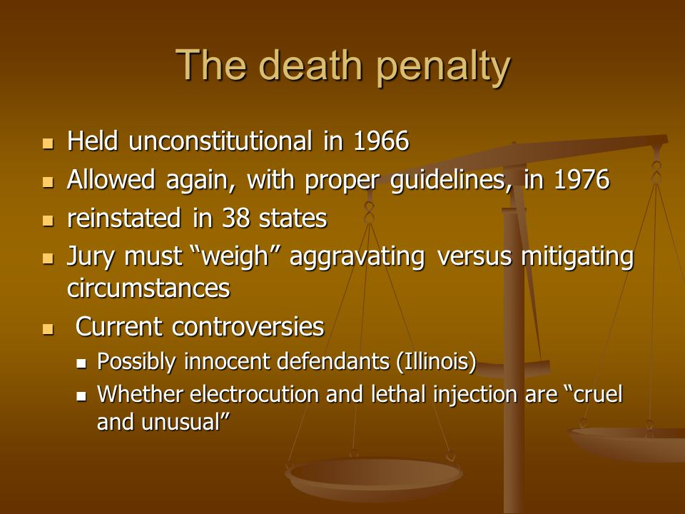 The death penalty Held unconstitutional in 1966 Held unconstitutional in 1966 Allowed again, with proper guidelines, in 1976 Allowed again, with proper guidelines, in 1976 reinstated in 38 states reinstated in 38 states Jury must weigh aggravating versus mitigating circumstances Jury must weigh aggravating versus mitigating circumstances Current controversies Current controversies Possibly innocent defendants (Illinois) Possibly innocent defendants (Illinois) Whether electrocution and lethal injection are cruel and unusual Whether electrocution and lethal injection are cruel and unusual