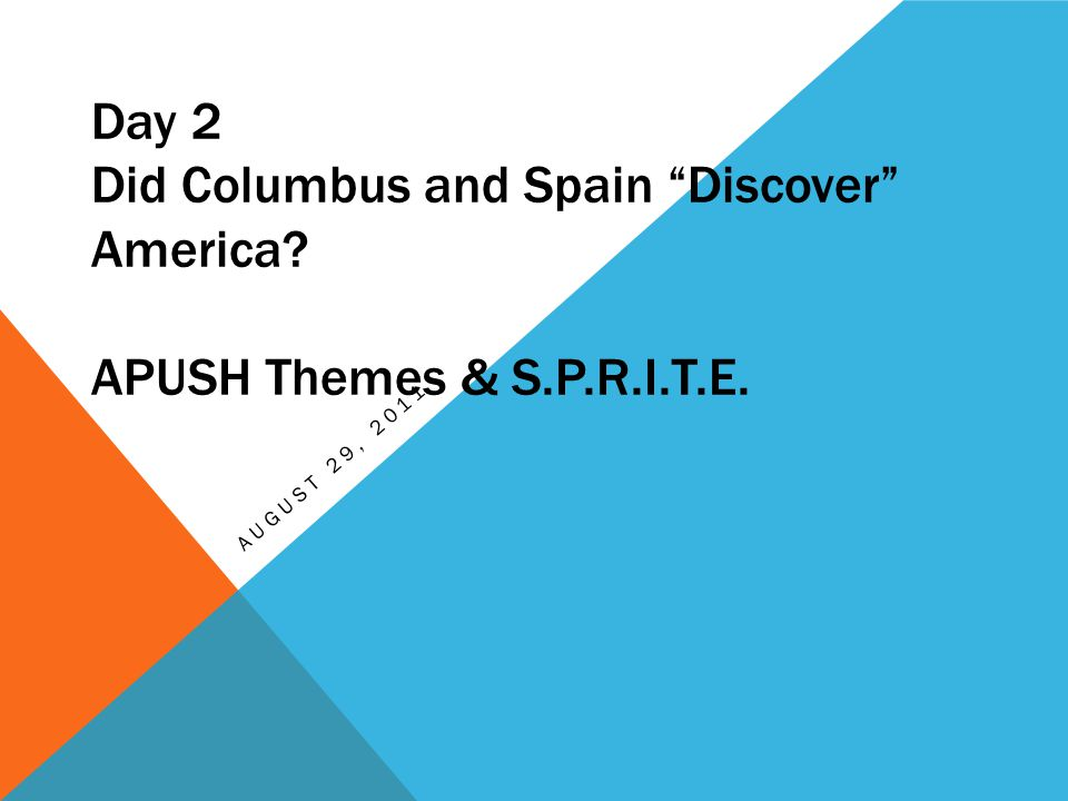 Day 2 Did Columbus and Spain Discover America APUSH Themes & S.P.R.I.T.E. AUGUST 29, 2011