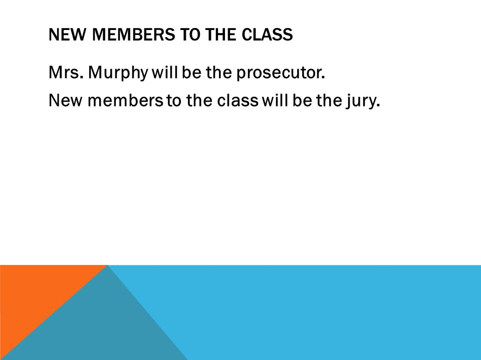 NEW MEMBERS TO THE CLASS Mrs. Murphy will be the prosecutor.
