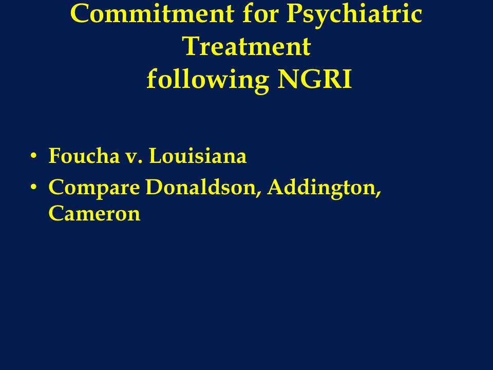 Commitment for Psychiatric Treatment following NGRI Foucha v. Louisiana Compare Donaldson, Addington, Cameron
