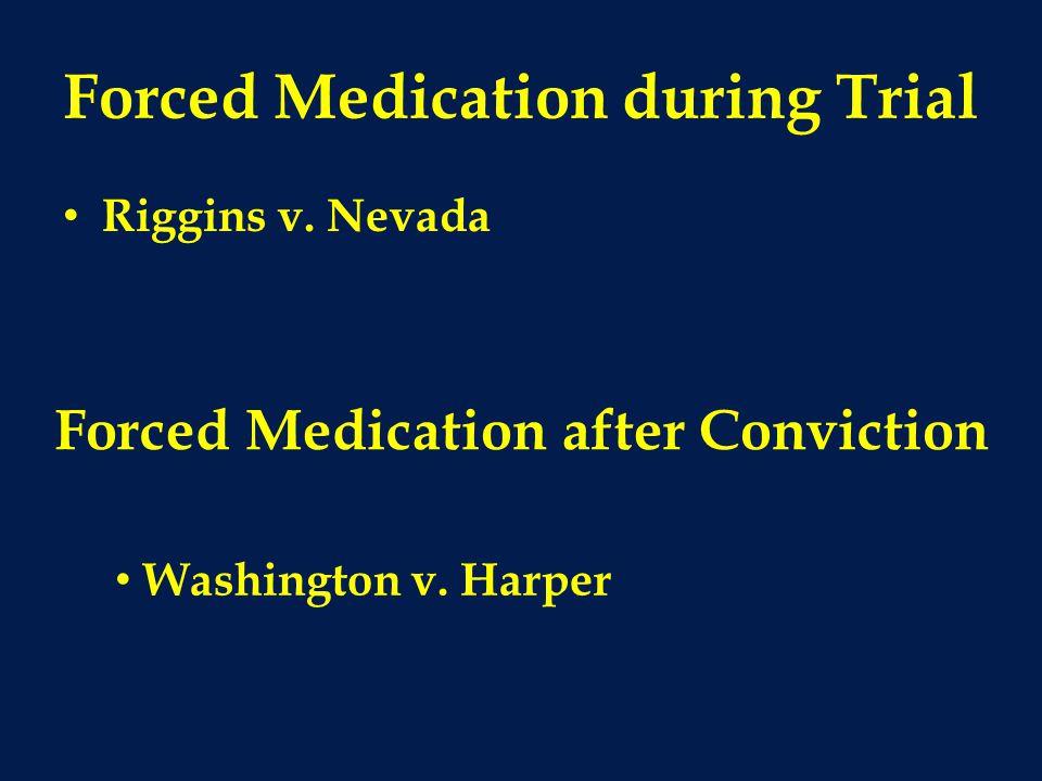 Forced Medication during Trial Riggins v. Nevada Forced Medication after Conviction Washington v. Harper