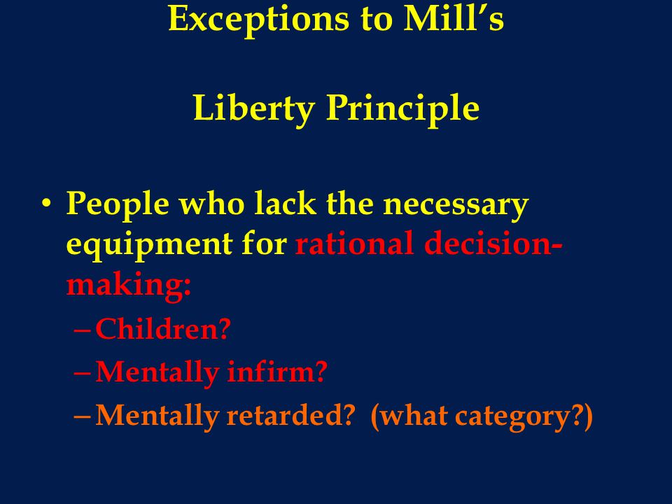 Exceptions to Mill's Liberty Principle People who lack the necessary equipment for rational decision- making: – Children.