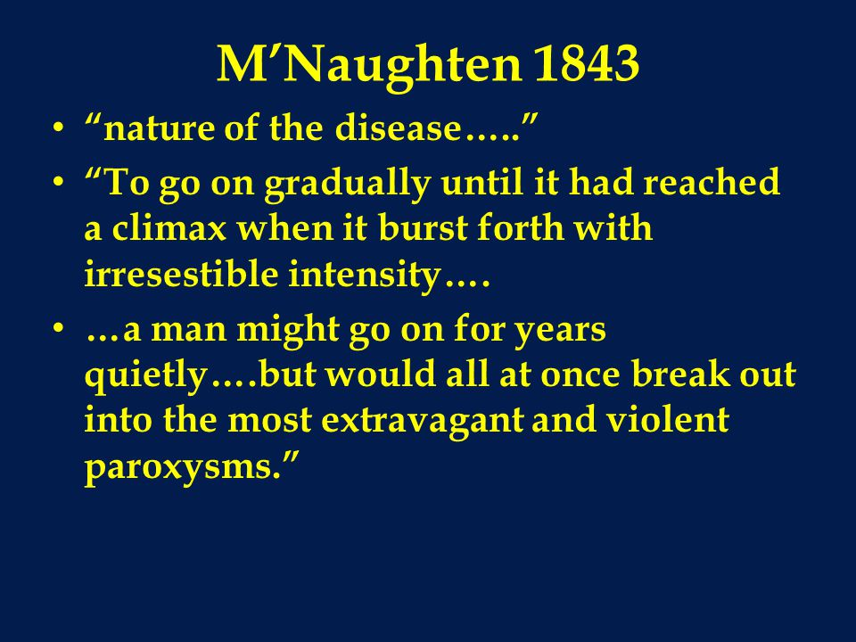 M'Naughten 1843 nature of the disease….. To go on gradually until it had reached a climax when it burst forth with irresestible intensity….