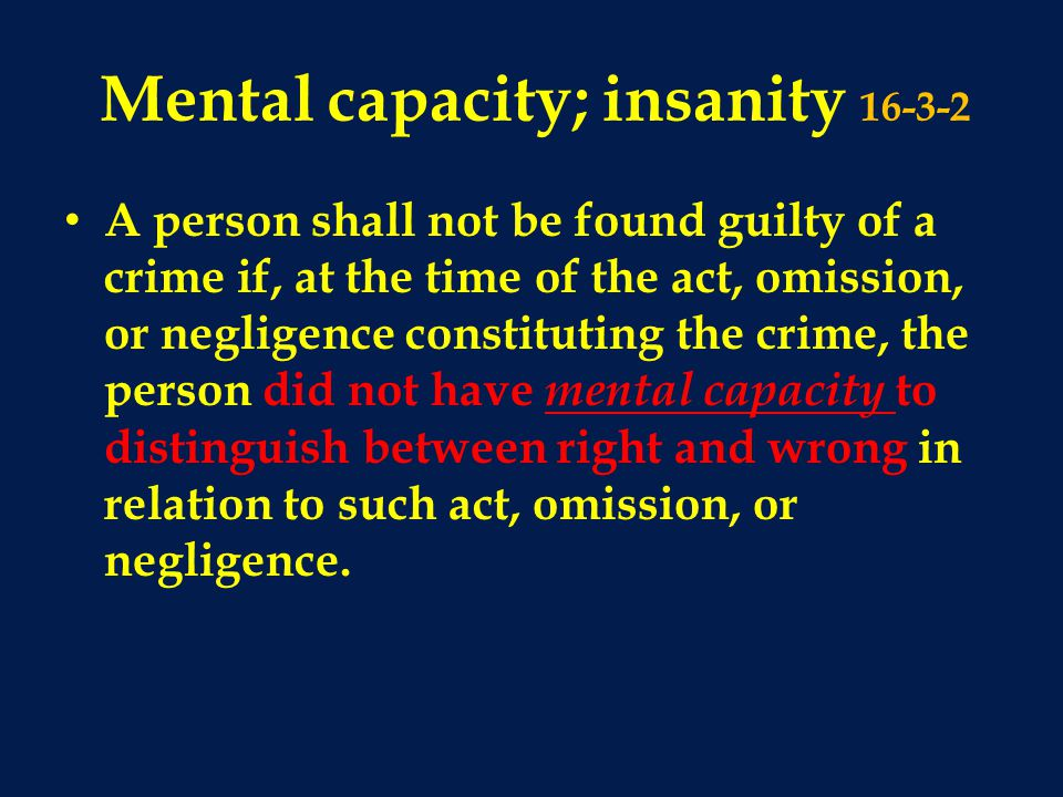 Mental capacity; insanity 16-3-2 A person shall not be found guilty of a crime if, at the time of the act, omission, or negligence constituting the cr