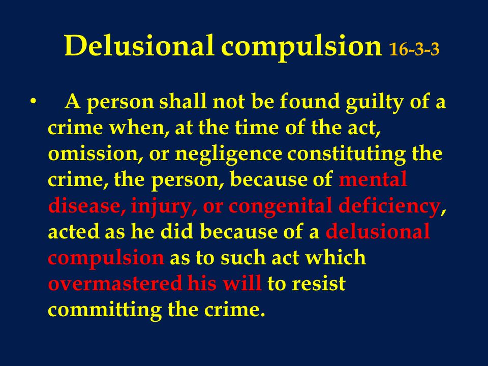 Delusional compulsion 16-3-3 A person shall not be found guilty of a crime when, at the time of the act, omission, or negligence constituting the crime, the person, because of mental disease, injury, or congenital deficiency, acted as he did because of a delusional compulsion as to such act which overmastered his will to resist committing the crime.