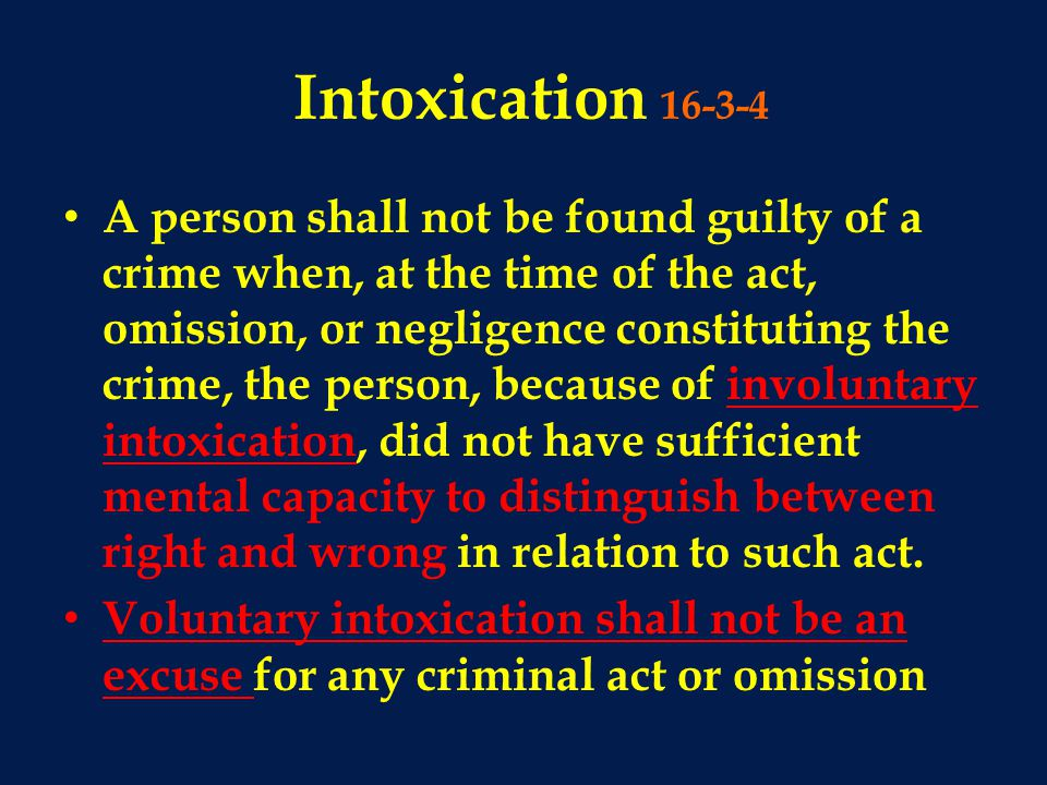 Intoxication 16-3-4 A person shall not be found guilty of a crime when, at the time of the act, omission, or negligence constituting the crime, the person, because of involuntary intoxication, did not have sufficient mental capacity to distinguish between right and wrong in relation to such act.
