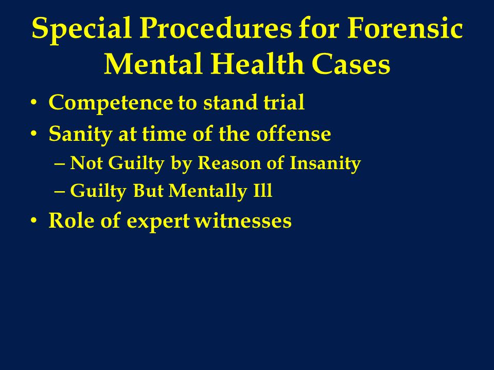 Special Procedures for Forensic Mental Health Cases Competence to stand trial Sanity at time of the offense – Not Guilty by Reason of Insanity – Guilty But Mentally Ill Role of expert witnesses