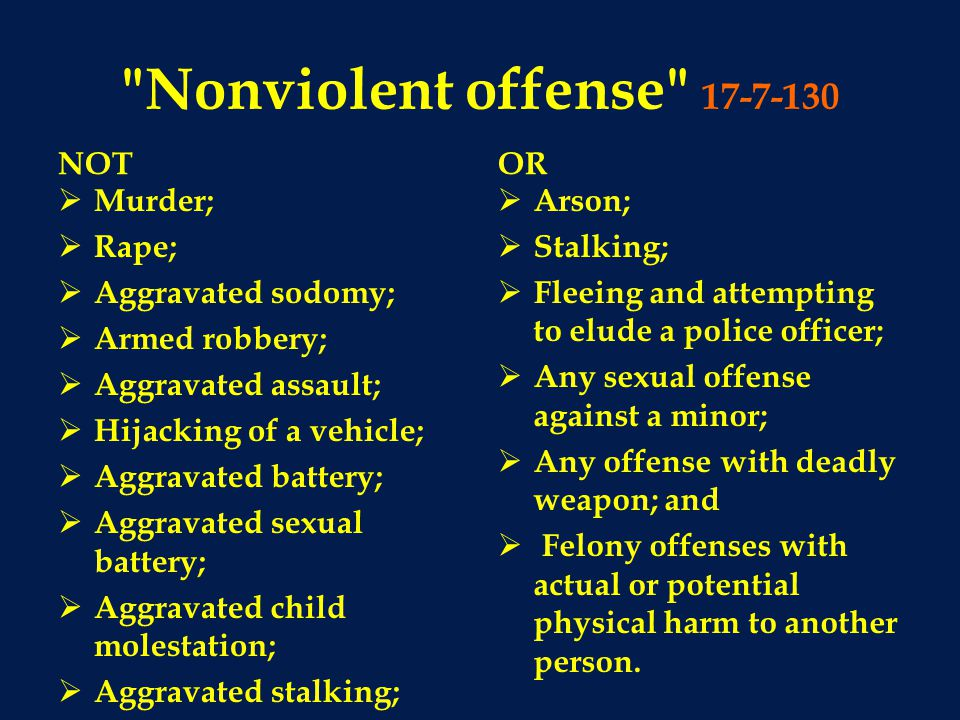 Nonviolent offense 17-7-130 NOT  Murder;  Rape;  Aggravated sodomy;  Armed robbery;  Aggravated assault;  Hijacking of a vehicle;  Aggravated battery;  Aggravated sexual battery;  Aggravated child molestation;  Aggravated stalking; OR  Arson;  Stalking;  Fleeing and attempting to elude a police officer;  Any sexual offense against a minor;  Any offense with deadly weapon; and  Felony offenses with actual or potential physical harm to another person.