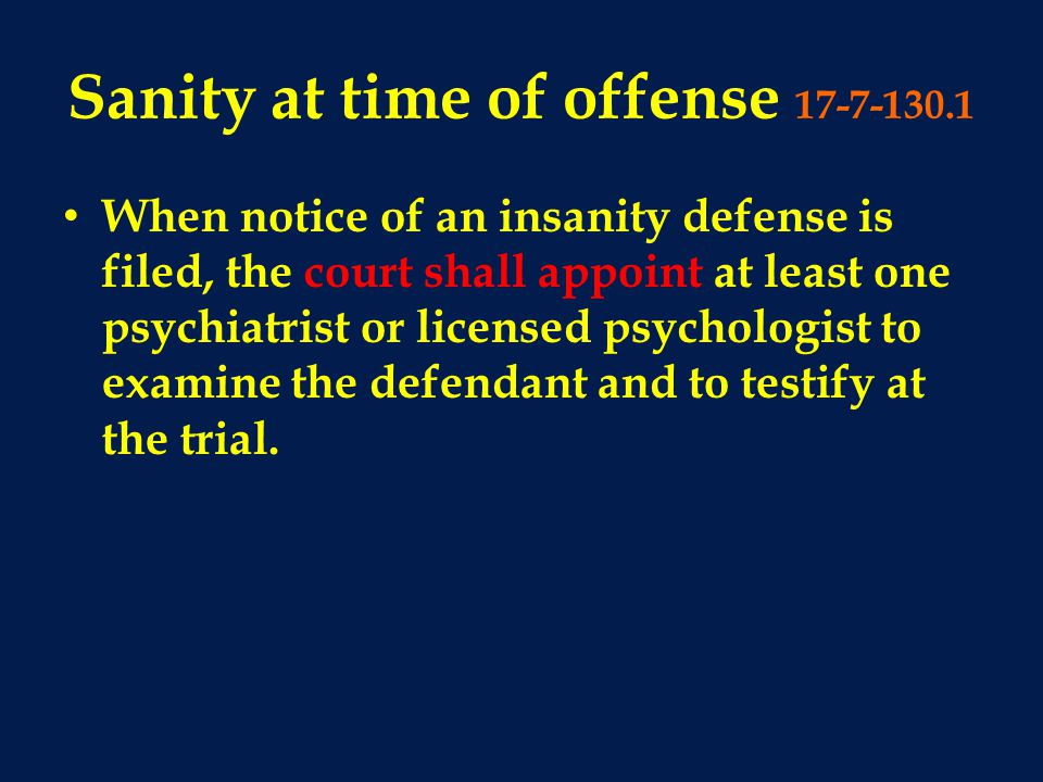 Sanity at time of offense 17-7-130.1 When notice of an insanity defense is filed, the court shall appoint at least one psychiatrist or licensed psychologist to examine the defendant and to testify at the trial.
