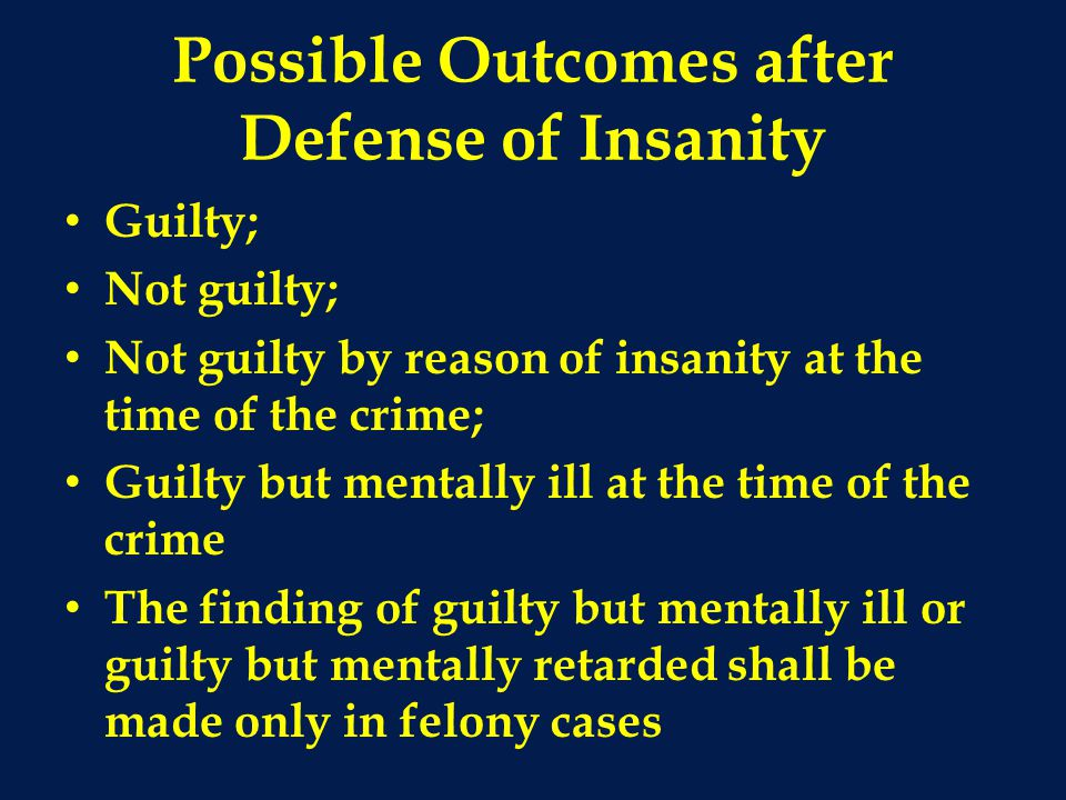 Possible Outcomes after Defense of Insanity Guilty; Not guilty; Not guilty by reason of insanity at the time of the crime; Guilty but mentally ill at the time of the crime The finding of guilty but mentally ill or guilty but mentally retarded shall be made only in felony cases