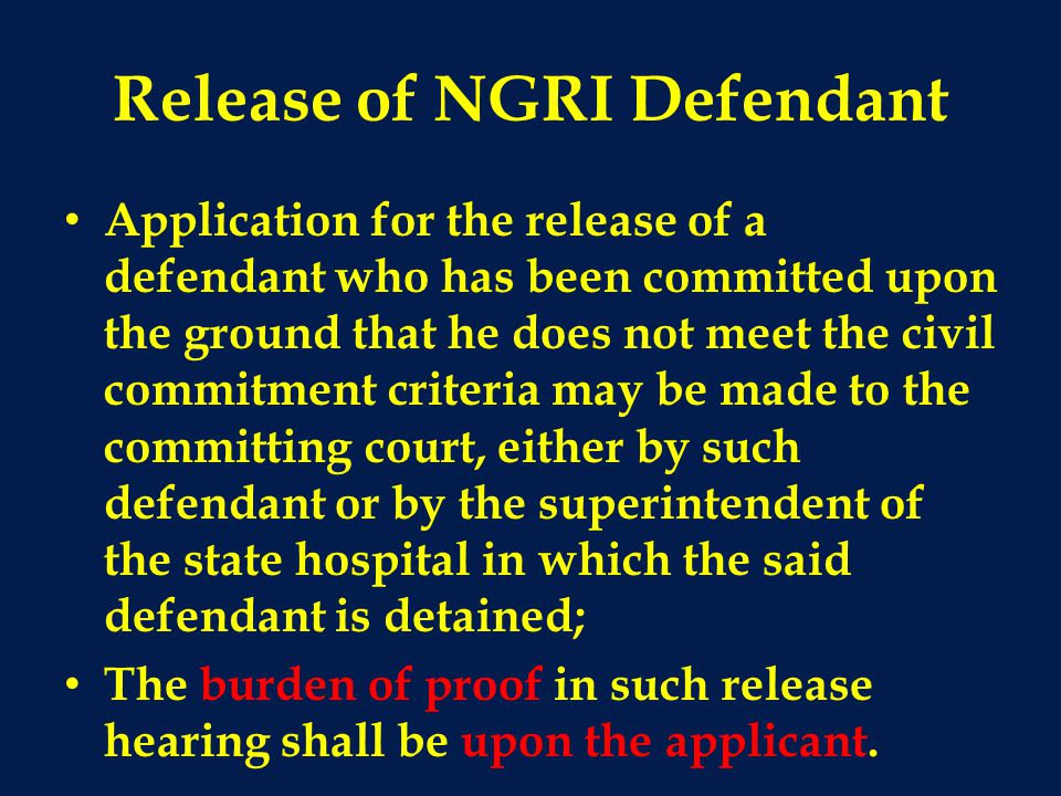 Release of NGRI Defendant Application for the release of a defendant who has been committed upon the ground that he does not meet the civil commitment criteria may be made to the committing court, either by such defendant or by the superintendent of the state hospital in which the said defendant is detained; The burden of proof in such release hearing shall be upon the applicant.