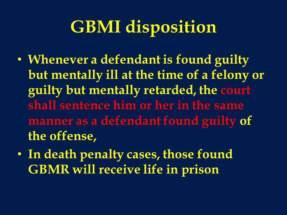 GBMI disposition Whenever a defendant is found guilty but mentally ill at the time of a felony or guilty but mentally retarded, the court shall senten