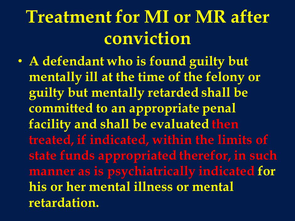 Treatment for MI or MR after conviction A defendant who is found guilty but mentally ill at the time of the felony or guilty but mentally retarded shall be committed to an appropriate penal facility and shall be evaluated then treated, if indicated, within the limits of state funds appropriated therefor, in such manner as is psychiatrically indicated for his or her mental illness or mental retardation.