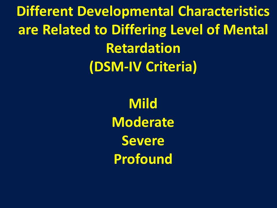 Different Developmental Characteristics are Related to Differing Level of Mental Retardation (DSM-IV Criteria) Mild Moderate Severe Profound