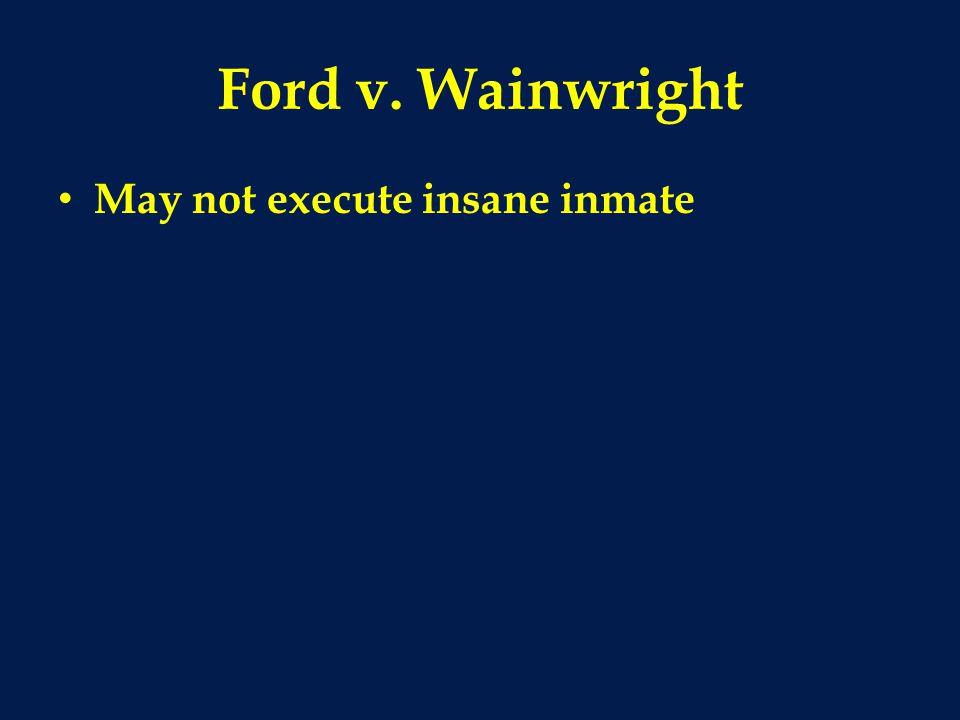 Ford v. Wainwright May not execute insane inmate