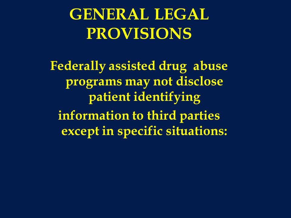 GENERAL LEGAL PROVISIONS Federally assisted drug abuse programs may not disclose patient identifying information to third parties except in specific situations: