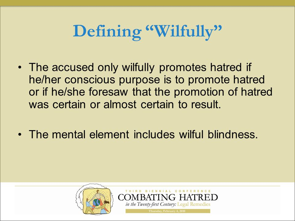 Defining Wilfully The accused only wilfully promotes hatred if he/her conscious purpose is to promote hatred or if he/she foresaw that the promotion of hatred was certain or almost certain to result.