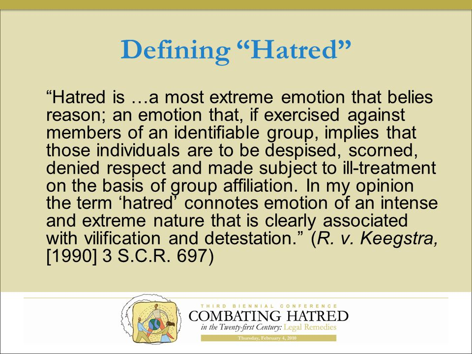 Defining Hatred Hatred is …a most extreme emotion that belies reason; an emotion that, if exercised against members of an identifiable group, implies that those individuals are to be despised, scorned, denied respect and made subject to ill-treatment on the basis of group affiliation.