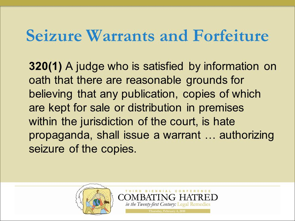 Seizure Warrants and Forfeiture 320(1) A judge who is satisfied by information on oath that there are reasonable grounds for believing that any publication, copies of which are kept for sale or distribution in premises within the jurisdiction of the court, is hate propaganda, shall issue a warrant … authorizing seizure of the copies.