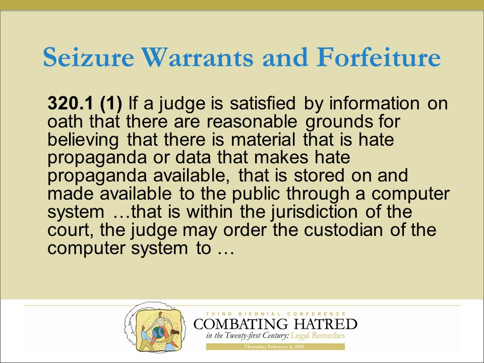 Seizure Warrants and Forfeiture 320.1 (1) If a judge is satisfied by information on oath that there are reasonable grounds for believing that there is material that is hate propaganda or data that makes hate propaganda available, that is stored on and made available to the public through a computer system …that is within the jurisdiction of the court, the judge may order the custodian of the computer system to …