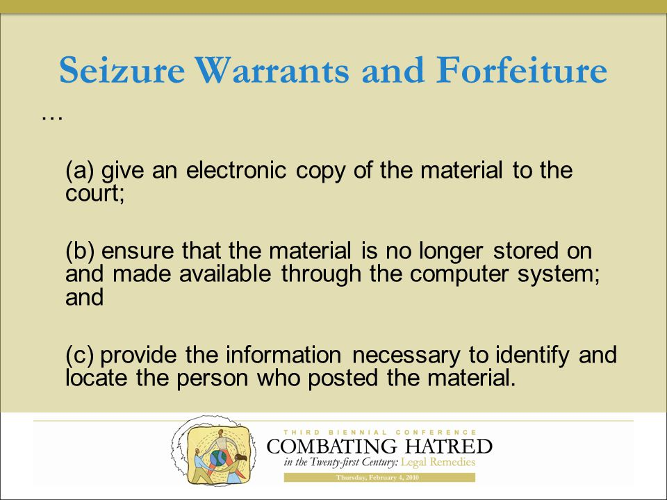 Seizure Warrants and Forfeiture … (a) give an electronic copy of the material to the court; (b) ensure that the material is no longer stored on and made available through the computer system; and (c) provide the information necessary to identify and locate the person who posted the material.