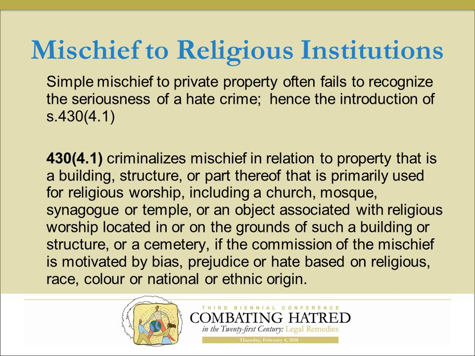 Mischief to Religious Institutions Simple mischief to private property often fails to recognize the seriousness of a hate crime; hence the introduction of s.430(4.1) 430(4.1) criminalizes mischief in relation to property that is a building, structure, or part thereof that is primarily used for religious worship, including a church, mosque, synagogue or temple, or an object associated with religious worship located in or on the grounds of such a building or structure, or a cemetery, if the commission of the mischief is motivated by bias, prejudice or hate based on religious, race, colour or national or ethnic origin.