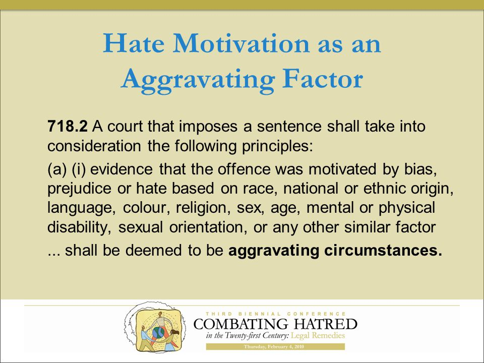 Hate Motivation as an Aggravating Factor 718.2 A court that imposes a sentence shall take into consideration the following principles: (a) (i) evidence that the offence was motivated by bias, prejudice or hate based on race, national or ethnic origin, language, colour, religion, sex, age, mental or physical disability, sexual orientation, or any other similar factor...