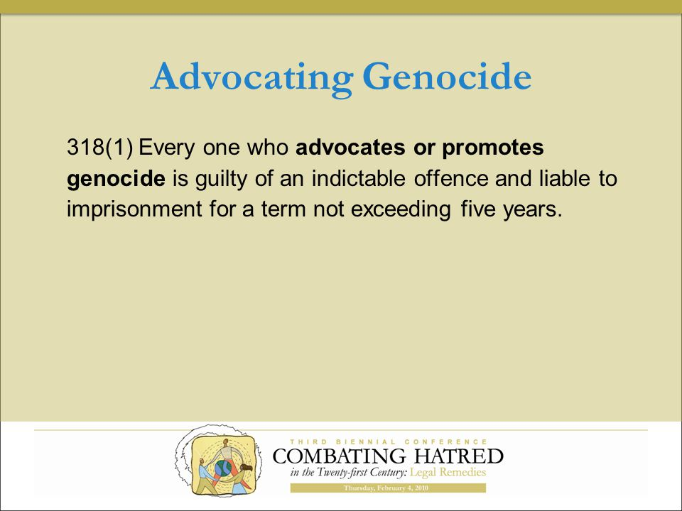 Advocating Genocide 318(1) Every one who advocates or promotes genocide is guilty of an indictable offence and liable to imprisonment for a term not exceeding five years.